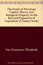 Fruits of Merchant Capital: Slavery and Bourgeois Property in the Rise and Expansion of Capitalism