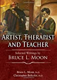Artist, Therapist and Teacher : Selected Writings by Bruce L. Moon, Moon, Bruce L. and Belkofer, Christopher, 0398080887