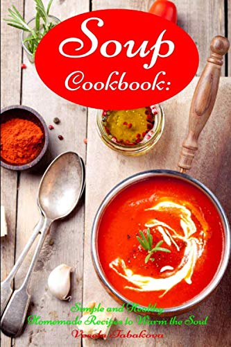 Soup Cookbook: Simple and Healthy Homemade Recipes to Warm the Soul: Healthy Recipes for Weight Loss (Souping and Soup Diet on a Budget)