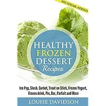 Healthy Frozen  Dessert Recipes: Ice Pops, Slushes, Sorbet,  Treats on Sticks, Frozen Yogurt, Frozen drinks, Pies, Bars,  Parfaits and More