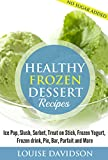 Healthy Frozen  Dessert Recipes: Ice Pops, Slushes, Sorbet,  Treats on Sticks, Frozen Yogurt, Frozen drinks, Pies, Bars,  Parfaits and More