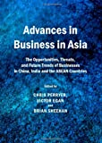 Advances in Business in Asia: the Opportunities, Threats, and Future Trends of Businesses in China, India and the ASEAN Countries, Chris Perryer, 1443836060