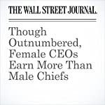 Though Outnumbered, Female CEOs Earn More Than Male Chiefs | Joann S. Lublin