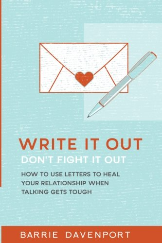 Write It Out, Don?t Fight It Out: How to Use Letters to Heal Your Relationship When Talking Gets Tough