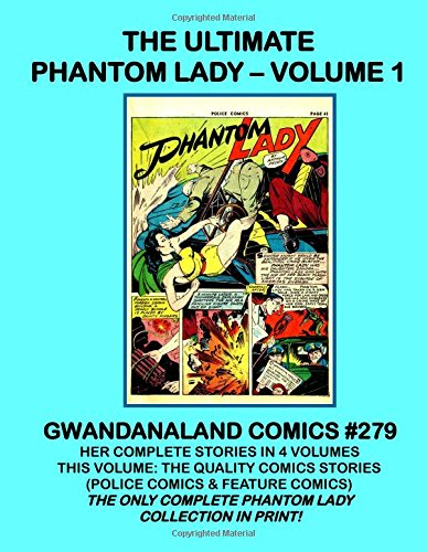 The Ultimate Phantom Lady - Volume 1: Gwandanaland Comics #279 - Her Complete Stories in Four Volumes - This Book: The Quality Comics Series (Police ... complete Phantom Lady Collection in print!! - Phantom Lady Comics
