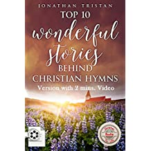 Top 10 Wonderful Stories Behind Christian Hymns (Edition With a 2 Min. Video): The 10 most amazing and Inspirational stories that will help you uplift ... faith. (Christian Books For Life Book 9)