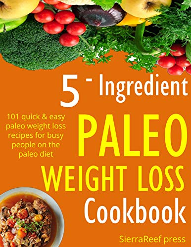 PALEO WEIGHT LOSS: 5 INGREDIENT PALEO WEIGHT LOSS RECIPES FOR BUSY PEOPLE ON THE PALEO DIET by SierraReef Press