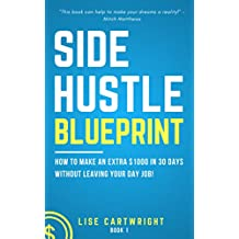 Side Hustle Blueprint (2nd Edition): How to Make an Extra 1000 in 30 Days Without Leaving Your Day Job!