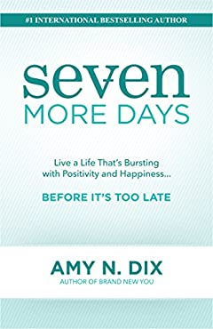 Seven More Days: Live a Life That's Bursting with Positivity and Happiness ... Before It's Too Late