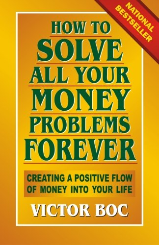 How to Solve All Your Money Problems Forever: Creating a Positive Flow of Money Into Your Life