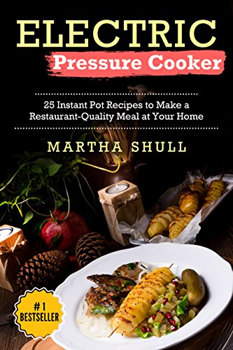 Electric Pressure Cooker: 25 Instant Pot Recipes to Make a Restaurant-Quality Meal at Your Home(Instant pot, Pressure Cooker,  Electric Pressure Cooker, Pressure Cooker Cookbook, Instant Pot Recipes) by Martha Shull