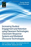 Increasing Student Engagement and Retention Using Classroom Technologies : Classroom Response Systems and Mediated Discourse Technologies, Charles Wankel, Patrick Blessinger, 1781905118