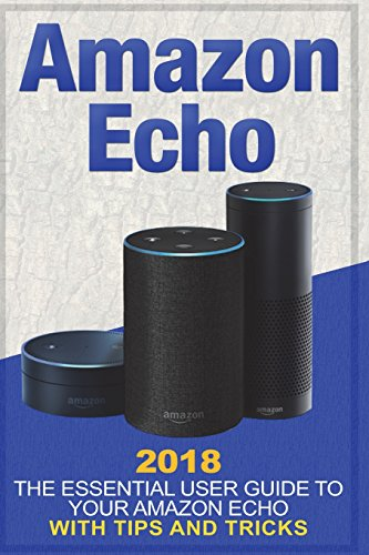 Amazon Echo: 2018 the Essential User Guide to Your Amazon Echo With Tips and Tricks: Volume 1 (Amazon Alexa Manual…