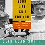 Your Life Isn't for You: A Selfish Person's Guide to Being Selfless | Seth Adam Smith