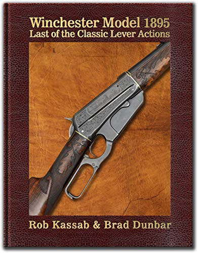Winchester Model 1895 - Last of the Classic Lever Actions - by Rob Kassab & Brad Dunbar - Hardbound