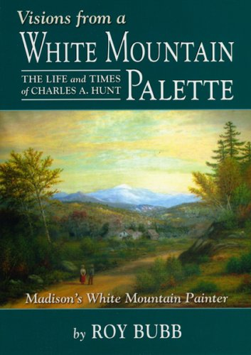 Visions from a White Mountain Palette: The Life and Times of Charles A. Hunt: Madison's White Mountain Painter