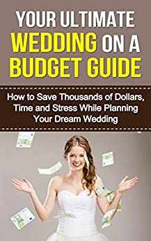 Your Ultimate Wedding On A Budget Guide: How To Save Thousands Of Dollars, Time And Stress While Planning Your Dream Wedding (Wedding Inspiration, Inexpensive Wedding, Perfect Wedding Book 1) by [Miller, Aura]