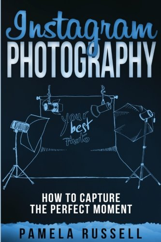 Instagram: An Illustrated Guide to High-Impact Photography (Dominating the Instagram Game) (Volume 3)