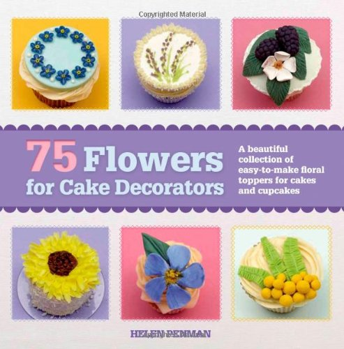 75 Flowers for Cake Decorators: A Beautiful Collection of Easy-to-Make Floral Cake Toppers for Cakes and Cupcakes by Helen Penman