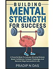 Building Mental Strength For Success: A Powerful Book To Activate Winning Mindset, Boost Confidence, Conquer Challenges And Become Mega Successful In Life.