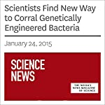 Scientists Find New Way to Corral Genetically Engineered Bacteria | Kate Baggaley