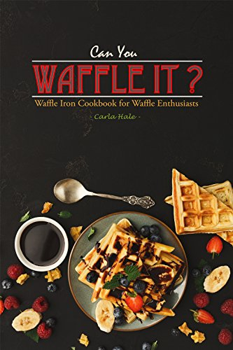 Can You Waffle It?: Waffle Iron Cookbook for Waffle Enthusiasts (No Egg Homemade Chocolate Ice Cream Recipe)