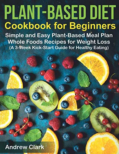 Plant-based Diet Cookbook for Beginners: Simple and Easy Plant-Based Meal Plan Whole Foods Recipes for Weight Loss (A 3-Week Kick-Start Guide for Healthy Eating)