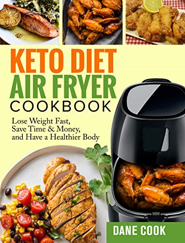 Keto Diet Air Fryer Cookbook: Lose Weight Fast, Save Time & Money, and Have a Healthier Body by Easy Quick Tasty Ketogenic Diet Air Fryer Recipes by Dane Cook