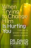 When Trying to Change Him Is Hurting You, David Hawkins, 0736916989