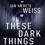 These Dark Things | Jan Merete Weiss
