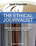 The Ethical Journalist: Making Responsible Decisions in the Pursuit of News, Gene Foreman, 1405183942