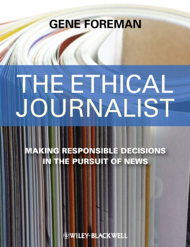 The Ethical Journalist: Making Responsible Decisions in the Pursuit of News