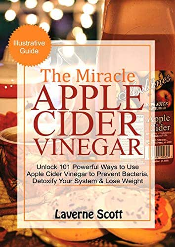 The Miracle Apple Cider Vinegar: Unlock 101 Powerful Ways to Use Apple Cider Vinegar to Prevent Bacteria, Detoxify your System and Lose Weight
