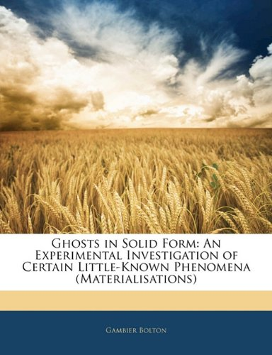 Ghosts in Solid Form: An Experimental Investigation of Certain Little-Known Phenomena (Materialisations)