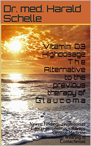 Vitamin D3 Highdosage T h e  Alternative to the previous therapy of  G l a u c o m a: Newest Findings revolutionize Cancer prophylaxis+therapy  General ...  Ophthamology  Wearing of Contactlenses