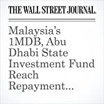 Malaysia's 1MDB, Abu Dhabi State Investment Fund Reach Repayment Agreement | Bradley Hope,Tom Wright