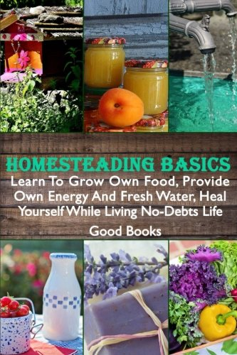 Homesteading Basics: Learn To Grow Own Food, Provide Own Energy And Fresh Water, Heal Yourself While Living No-Debts Life