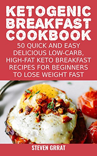 Ketogenic Breakfast Cookbook: 50 Quick and Easy Delicious Low-Carb, High-Fat Ketogenic Diet Breakfast Recipes For Beginners To Lose Weight Fast (Keto Series Book 2) by Steven Grrat