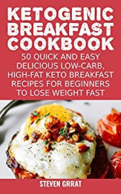 Ketogenic Breakfast Cookbook: 50 Quick and Easy Delicious Low-Carb, High-Fat Ketogenic Diet Breakfast Recipes For Beginners To Lose Weight Fast (Keto Series Book 2)