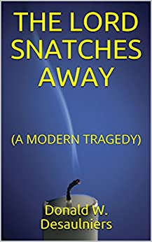 THE LORD SNATCHES AWAY: (A MODERN TRAGEDY) by [Desaulniers, Donald W.]