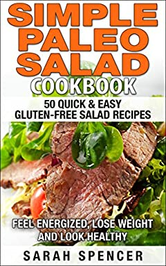 Simple Paleo Salad Cookbook: 50 Quick & Easy Gluten-free Salad Recipes - Feel Energized, Lose Weight and Look Healthy