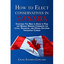 How to Elect Conservatives in Canada: Everything You Need to Know to Plan and Manage Winning Campaigns for Local, Provincial, and Federal Elections Throughout Canada