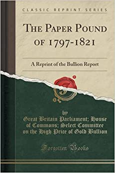 The Paper Pound of 1797-1821: A Reprint of the Bullion Report (Classic Reprint)