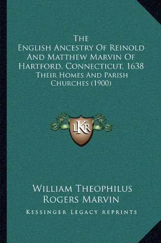 The English Ancestry Of Reinold And Matthew Marvin Of Hartford, Connecticut, 1638: Their Homes And Parish Churches (1900)