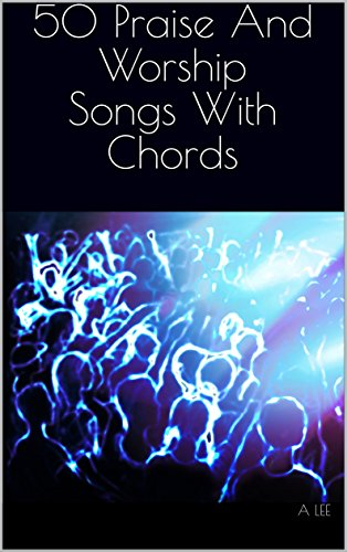 (50 Praise And Worship Songs With Chords: Jam along to your favourite worship songs (50 Praise And Worship Songbook with Chords 1))