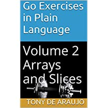 Go Exercises in Plain Language: Volume 2 Arrays and Slices (Supplemental Exercises For Golang Students)