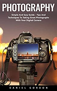 Photography : Simple And Easy Guide - Tips And Techniques To Taking Great Photographs With Your Digital Camera