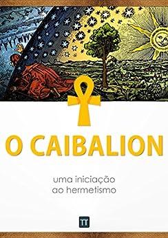 O Caibalion: uma iniciação ao hermetismo por [Anônimo]