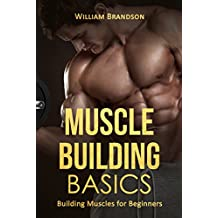 Muscle Building Basics: Building Muscles for Beginners (bodybuilding for beginners, starting strength, muscle building, bodybuilding nutrition, muscle and fitness, bodybuilding books for men