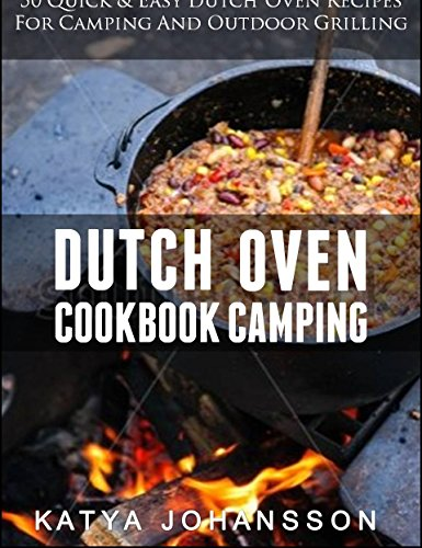 Dutch Oven Cookbook Camping: 50 Quick & Easy Dutch Oven Recipes  For Camping And Outdoor Grilling by katya johansson